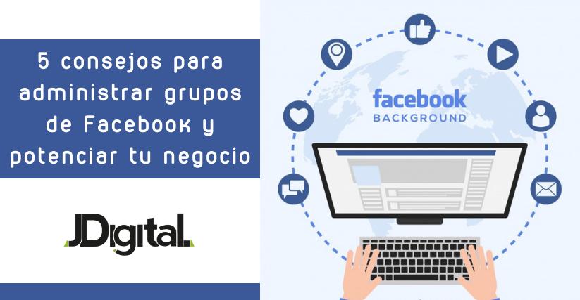 5 consejos para administrar grupos de Facebook y potenciar tu negocio